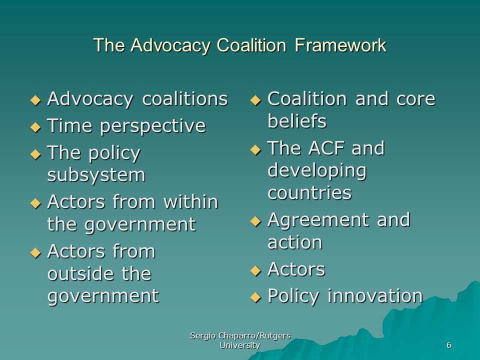 Sergio Chaparro/Rutgers University 6 The Advocacy Coalition Framework  Advocacy coalitions  Time perspective  The policy subsystem  Actors from within the government  Actors from outside the government  Coalition and core beliefs  The ACF and developing countries  Agreement and action  Actors  Policy innovation