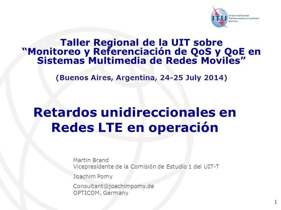 """1 Retardos unidireccionales en Redes LTE en operación Taller Regional de la UIT sobre """"Monitoreo y Referenciación de QoS y QoE en Sistemas Multimedia"""
