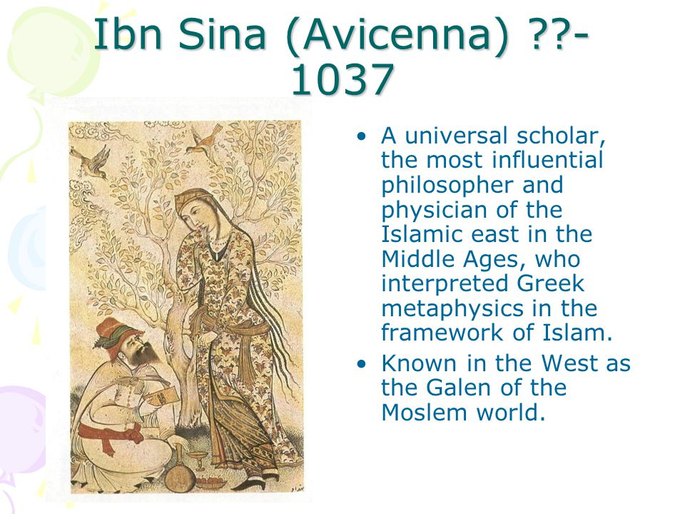 Ibn Sina (Avicenna) - 1037 A universal scholar, the most influential philosopher and physician of the Islamic east in the Middle Ages, who interpreted Greek metaphysics in the framework of Islam.