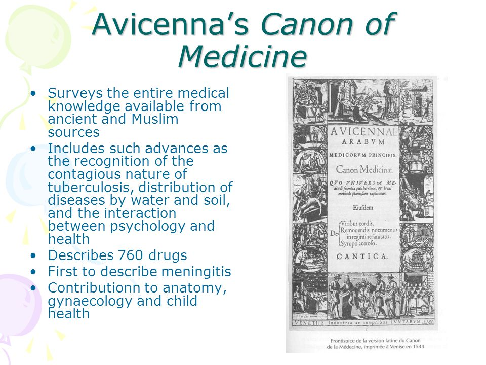 Avicenna's Canon of Medicine Surveys the entire medical knowledge available from ancient and Muslim sources Includes such advances as the recognition of the contagious nature of tuberculosis, distribution of diseases by water and soil, and the interaction between psychology and health Describes 760 drugs First to describe meningitis Contributionn to anatomy, gynaecology and child health