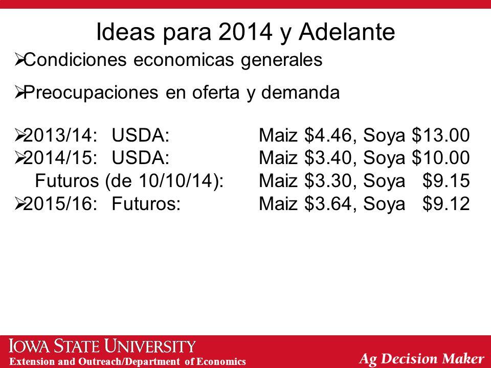 Extension and Outreach/Department of Economics Ideas para 2014 y Adelante  Condiciones economicas generales  Preocupaciones en oferta y demanda  2013/14:USDA:Maiz $4.46, Soya $13.00  2014/15:USDA:Maiz $3.40, Soya $10.00 Futuros (de 10/10/14):Maiz $3.30, Soya $9.15  2015/16:Futuros:Maiz $3.64, Soya $9.12