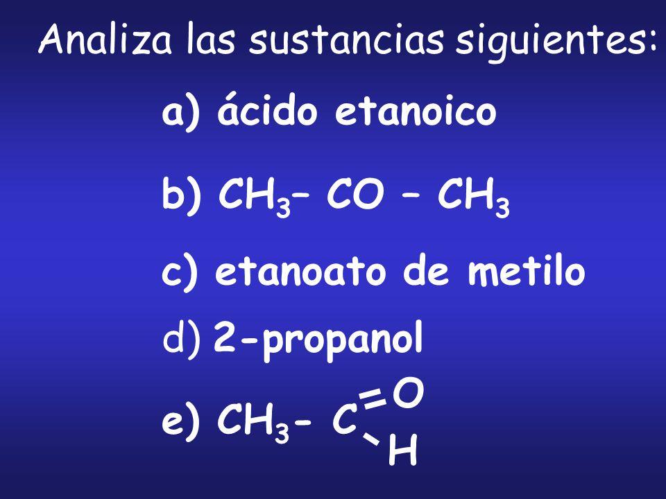a) ácido etanoico b) CH 3 – CO – CH 3 c) etanoato de metilo d) 2-propanol e) CH 3 - C O H Analiza las sustancias siguientes: