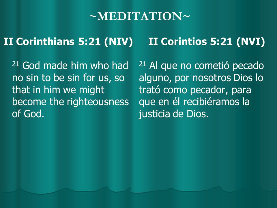 ~MEDITATION~ II Corinthians 5:21 (NIV) 21 God made him who had no sin to be sin for us, so that in him we might become the righteousness of God.