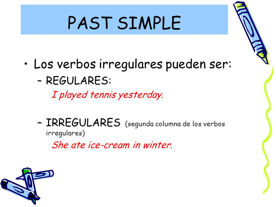 PAST SIMPLE Los verbos irregulares pueden ser: –REGULARES: I played tennis yesterday.