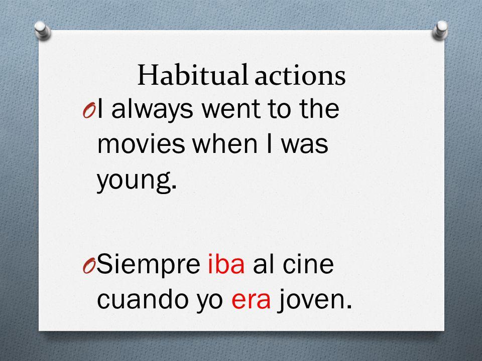 Habitual actions O I always went to the movies when I was young. O Siempre iba al cine cuando yo era joven.