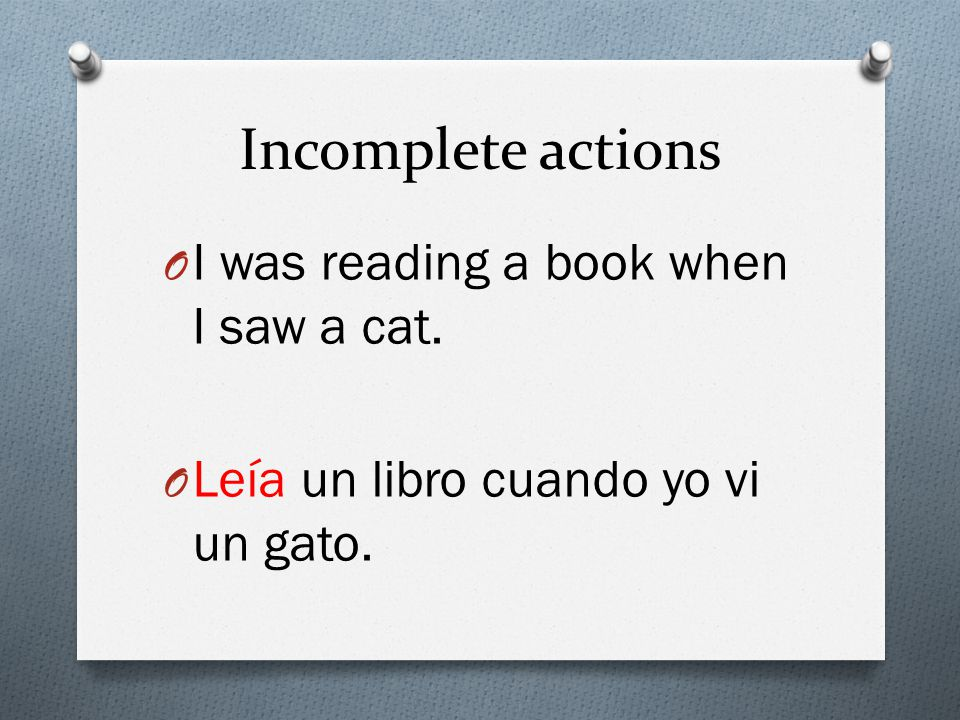 Incomplete actions O I was reading a book when I saw a cat. O Leía un libro cuando yo vi un gato.