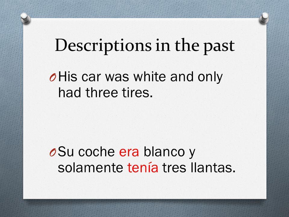 Descriptions in the past O His car was white and only had three tires. O Su coche era blanco y solamente tenía tres llantas.