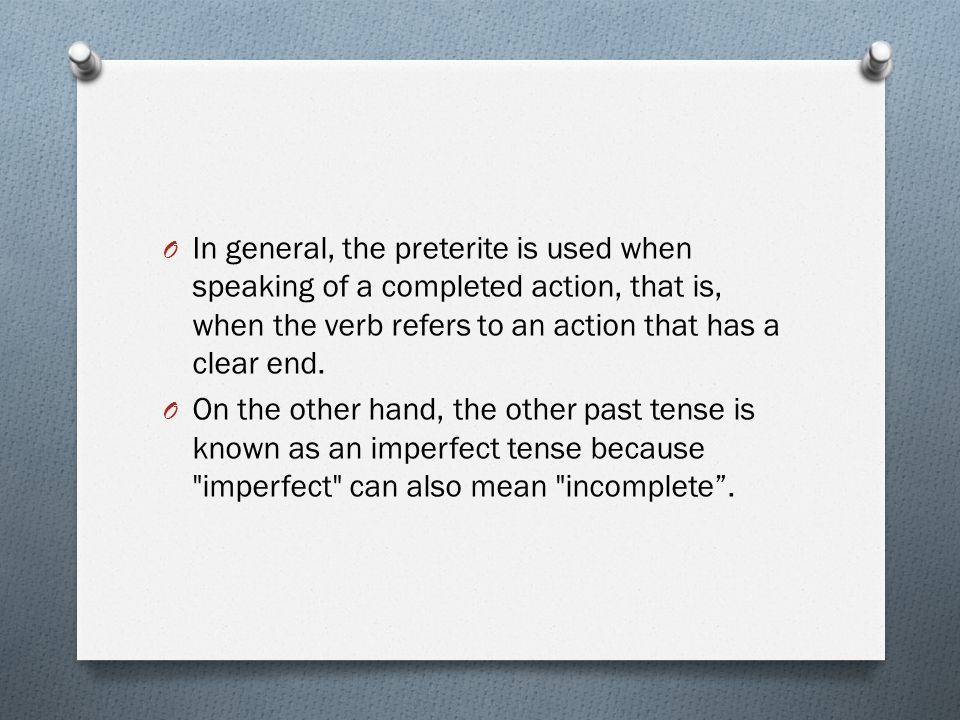 O In general, the preterite is used when speaking of a completed action, that is, when the verb refers to an action that has a clear end. O On the oth