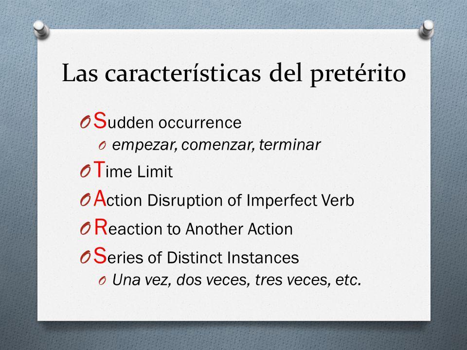 Las características del pretérito O S udden occurrence O empezar, comenzar, terminar O T ime Limit O A ction Disruption of Imperfect Verb O R eaction