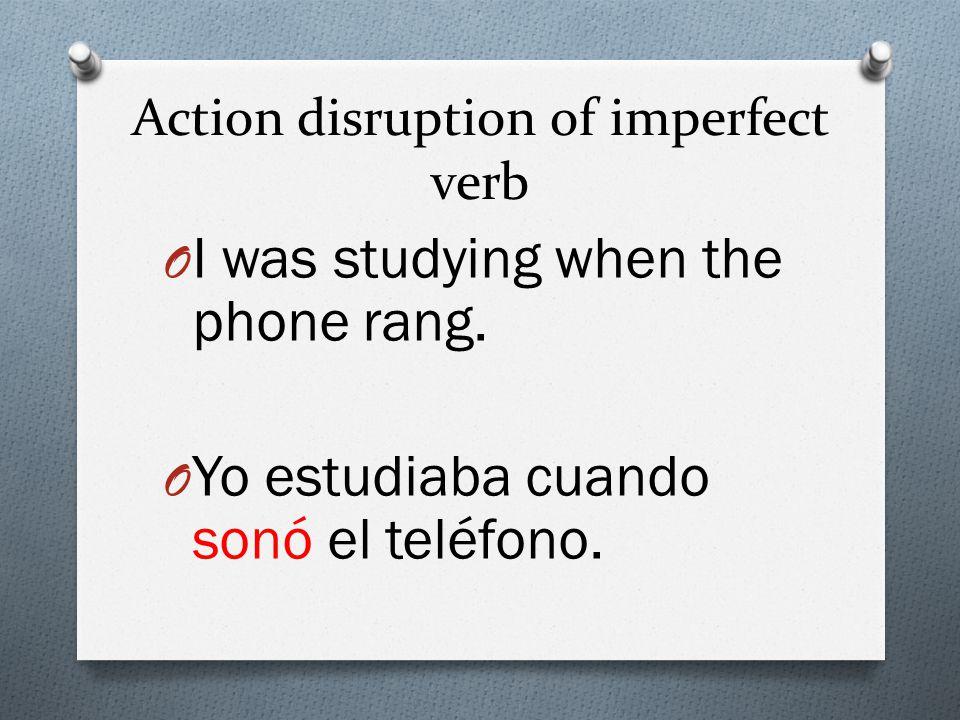 Action disruption of imperfect verb O I was studying when the phone rang. O Yo estudiaba cuando sonó el teléfono.