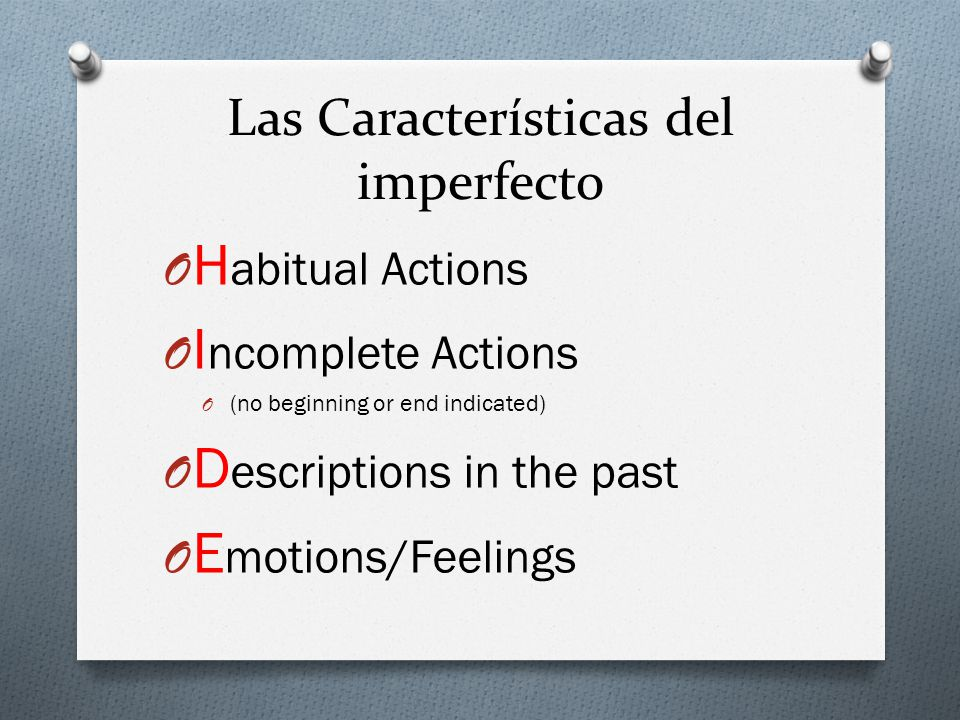 Las Características del imperfecto O H abitual Actions O I ncomplete Actions O (no beginning or end indicated) O D escriptions in the past O E motions