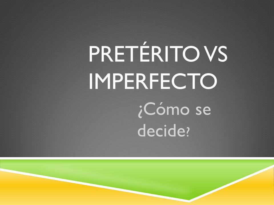 PRETÉRITO VS IMPERFECTO ¿Cómo se decide ?
