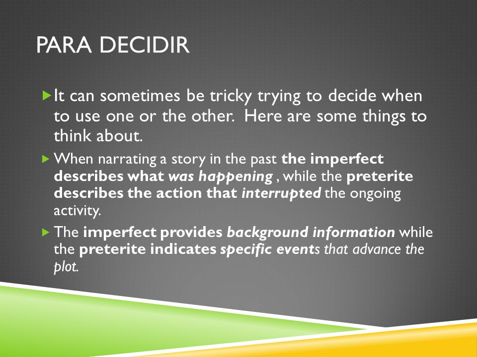 PARA DECIDIR  It can sometimes be tricky trying to decide when to use one or the other. Here are some things to think about.  When narrating a story