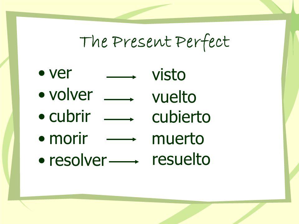 ver volver cubrir morir resolver visto vuelto cubierto muerto resuelto The Present Perfect