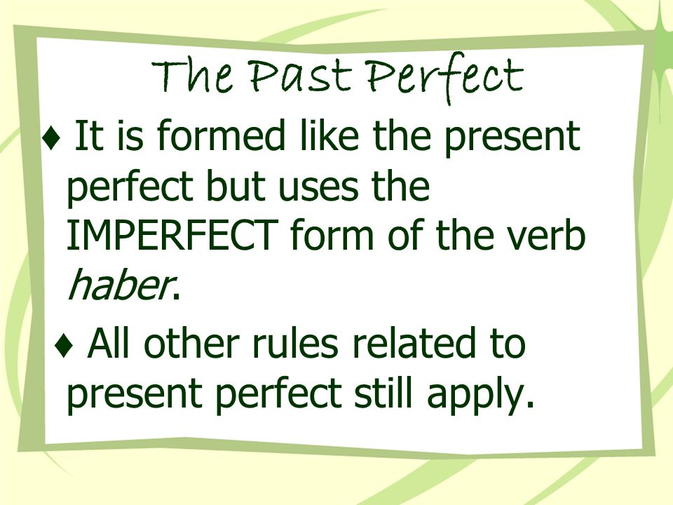 The Past Perfect ♦ It is formed like the present perfect but uses the IMPERFECT form of the verb haber.