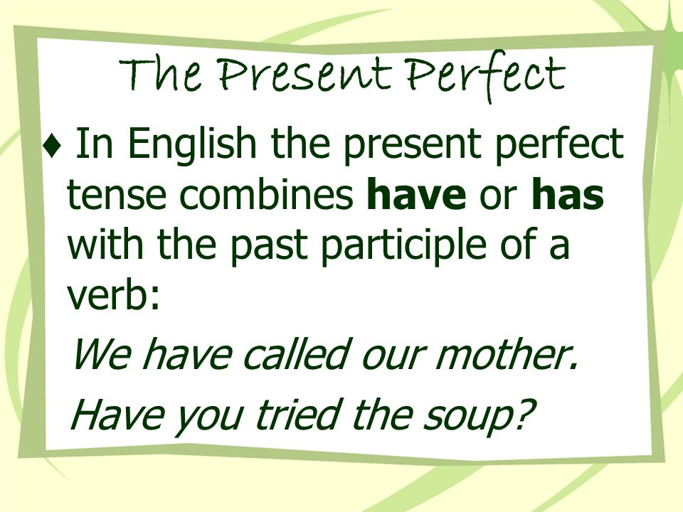 ♦ In English the present perfect tense combines have or has with the past participle of a verb: We have called our mother.