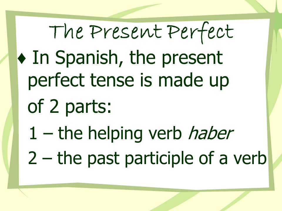 The Present Perfect ♦ In Spanish, the present perfect tense is made up of 2 parts: 1 – the helping verb haber 2 – the past participle of a verb