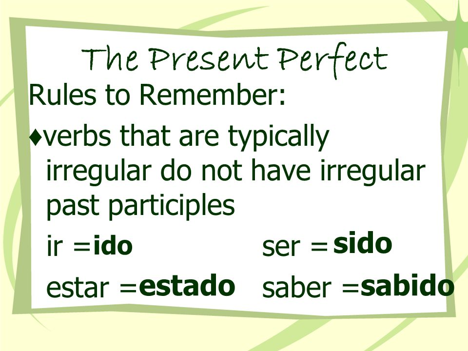The Present Perfect Rules to Remember: ♦ place no before the verb to negate the present perfect ♦ place the subject AFTER the participle to form a question ¿Han copiado Uds.