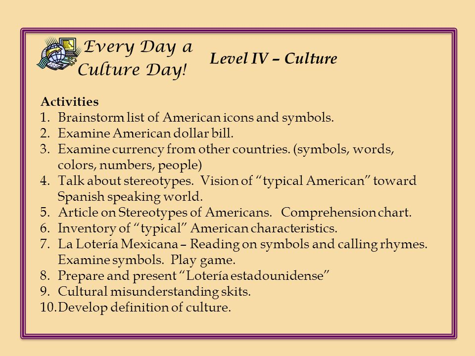 Level IV – Culture Every Day a Culture Day! Activities 1.Brainstorm list of American icons and symbols. 2.Examine American dollar bill. 3.Examine curr