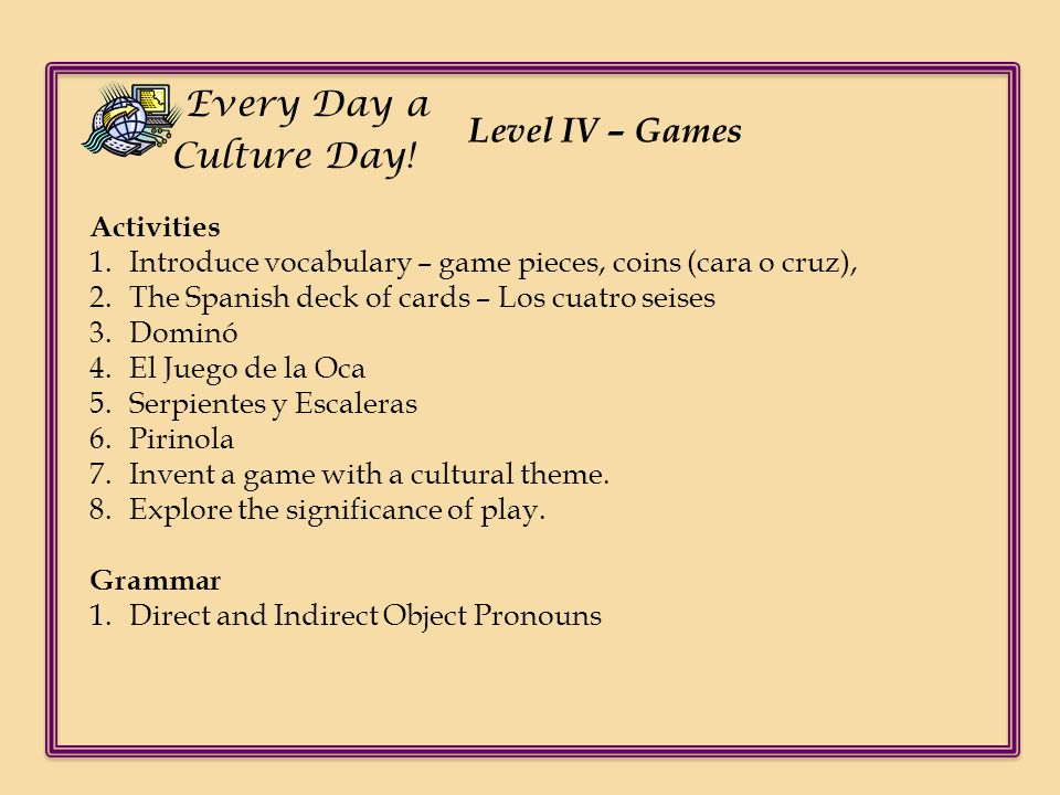 Level IV – Games Every Day a Culture Day! Activities 1.Introduce vocabulary – game pieces, coins (cara o cruz), 2.The Spanish deck of cards – Los cuat