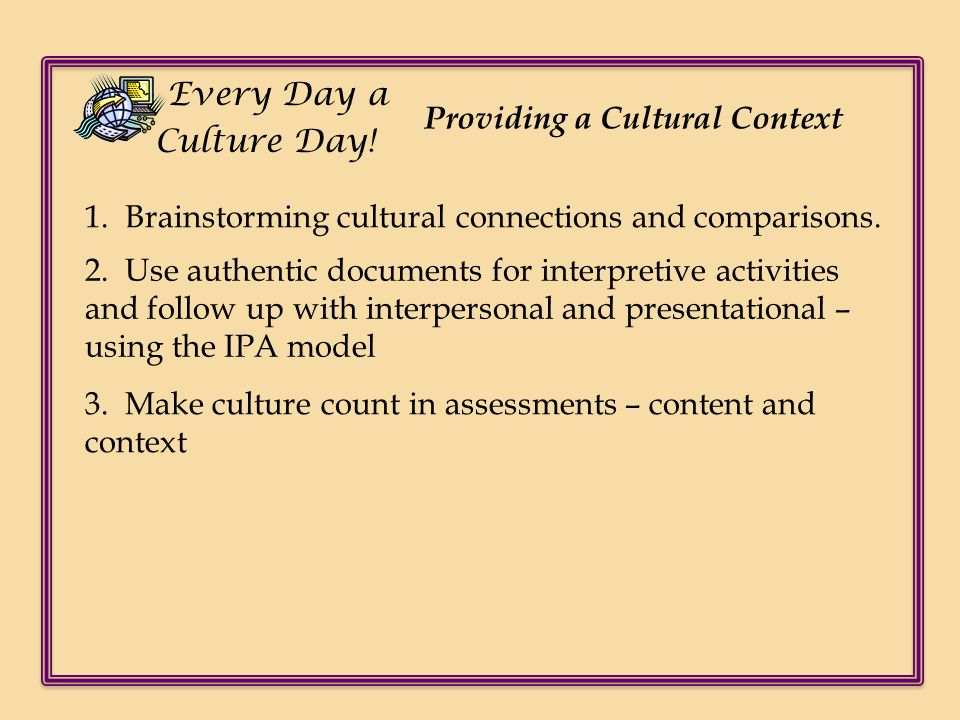 Providing a Cultural Context 1. Brainstorming cultural connections and comparisons. 2. Use authentic documents for interpretive activities and follow