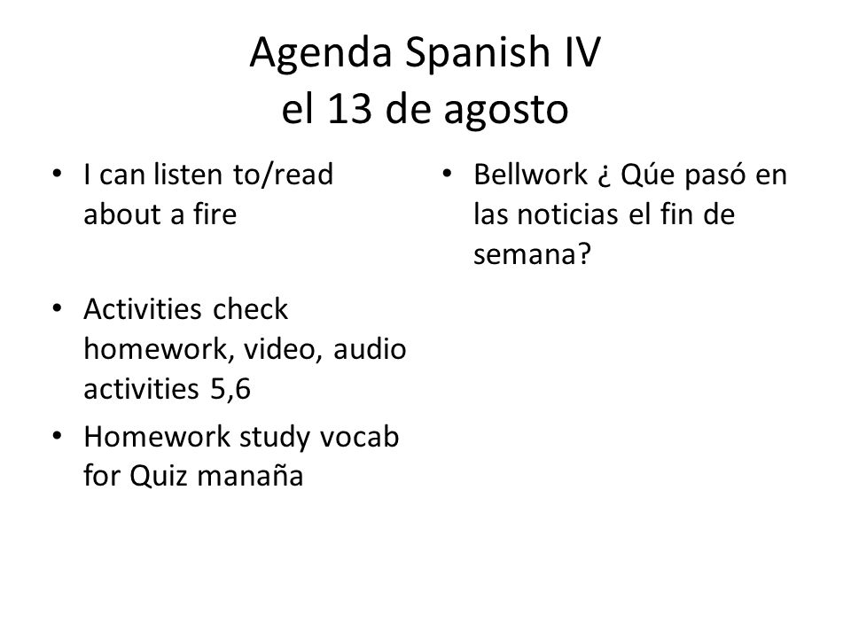 Agenda Spanish IV el 13 de agosto I can listen to/read about a fire Activities check homework, video, audio activities 5,6 Homework study vocab for Quiz manaña Bellwork ¿ Qúe pasó en las noticias el fin de semana