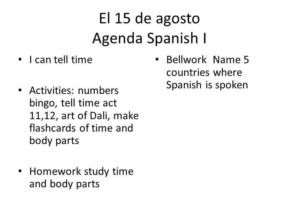 El 15 de agosto Agenda Spanish I I can tell time Activities: numbers bingo, tell time act 11,12, art of Dali, make flashcards of time and body parts Homework study time and body parts Bellwork Name 5 countries where Spanish is spoken