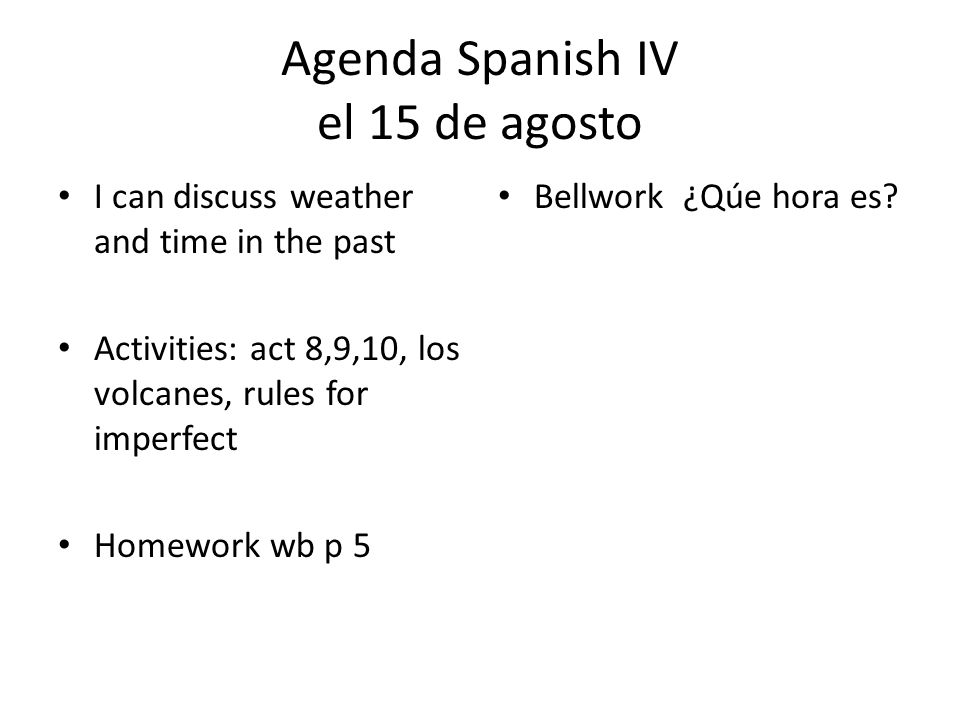 Agenda Spanish IV el 15 de agosto I can discuss weather and time in the past Activities: act 8,9,10, los volcanes, rules for imperfect Homework wb p 5 Bellwork ¿Qúe hora es