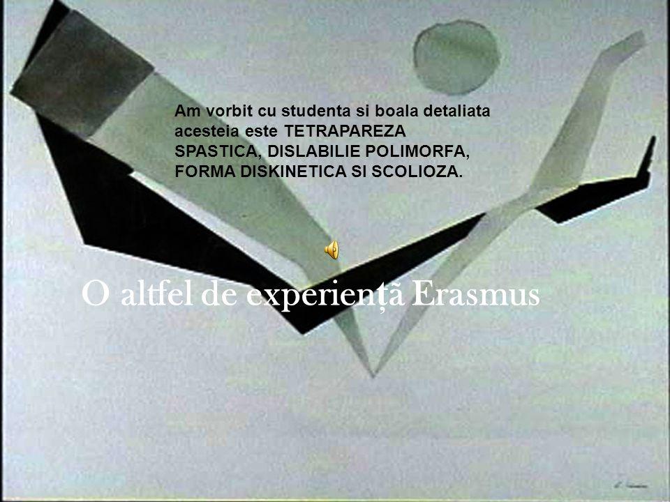O altfel de experien ţ ã Erasmus Am vorbit cu studenta si boala detaliata acesteia este TETRAPAREZA SPASTICA, DISLABILIE POLIMORFA, FORMA DISKINETICA SI SCOLIOZA.