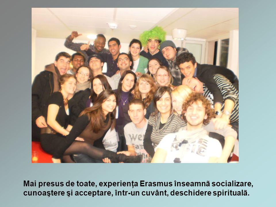 Mai presus de toate, experienţa Erasmus înseamnã socializare, cunoaştere şi acceptare, într-un cuvânt, deschidere spiritualã.