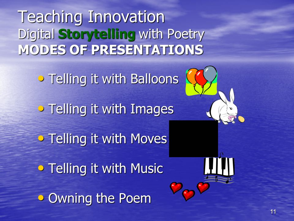 11 Teaching Innovation Digital Storytelling with Poetry MODES OF PRESENTATIONS Telling it with Balloons Telling it with Balloons Telling it with Images Telling it with Images Telling it with Moves Telling it with Moves Telling it with Music Telling it with Music Owning the Poem Owning the Poem
