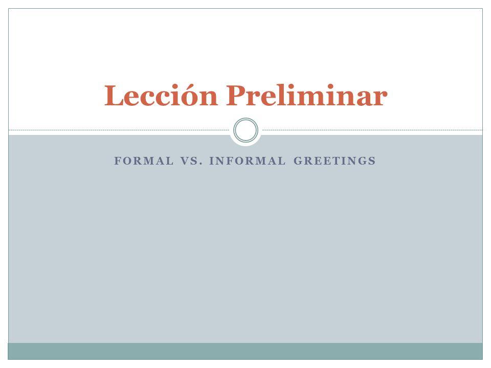 FORMAL VS. INFORMAL GREETINGS Lección Preliminar