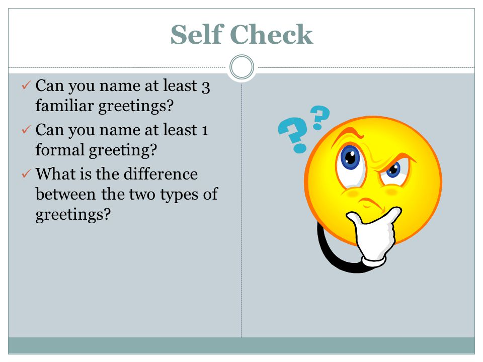Self Check Can you name at least 3 familiar greetings? Can you name at least 1 formal greeting? What is the difference between the two types of greeti