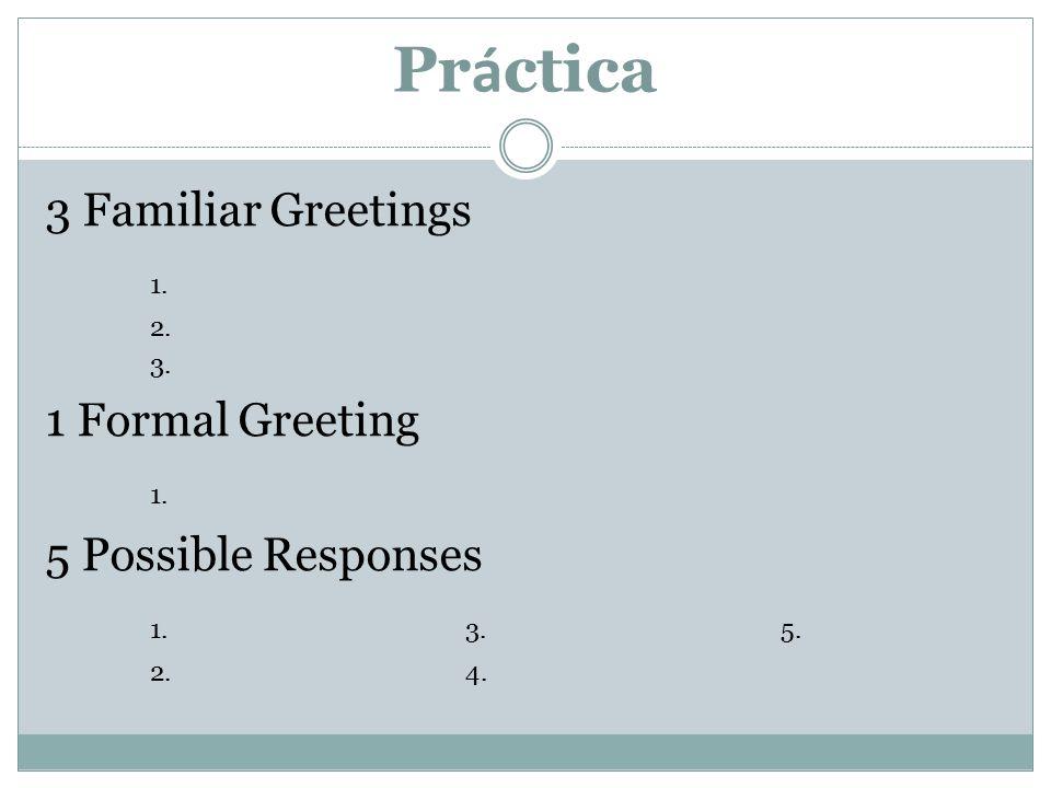 Pr á ctica 3 Familiar Greetings 1. 2. 3. 1 Formal Greeting 1. 5 Possible Responses 1. 3. 5. 2.4.