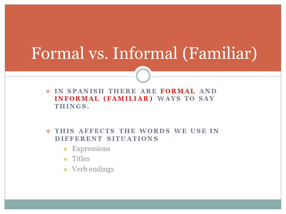  IN SPANISH THERE ARE FORMAL AND INFORMAL (FAMILIAR) WAYS TO SAY THINGS. Formal vs. Informal (Familiar)  THIS AFFECTS THE WORDS WE USE IN DIFFERENT