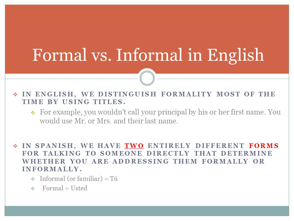  IN ENGLISH, WE DISTINGUISH FORMALITY MOST OF THE TIME BY USING TITLES.  For example, you wouldn't call your principal by his or her first name. You