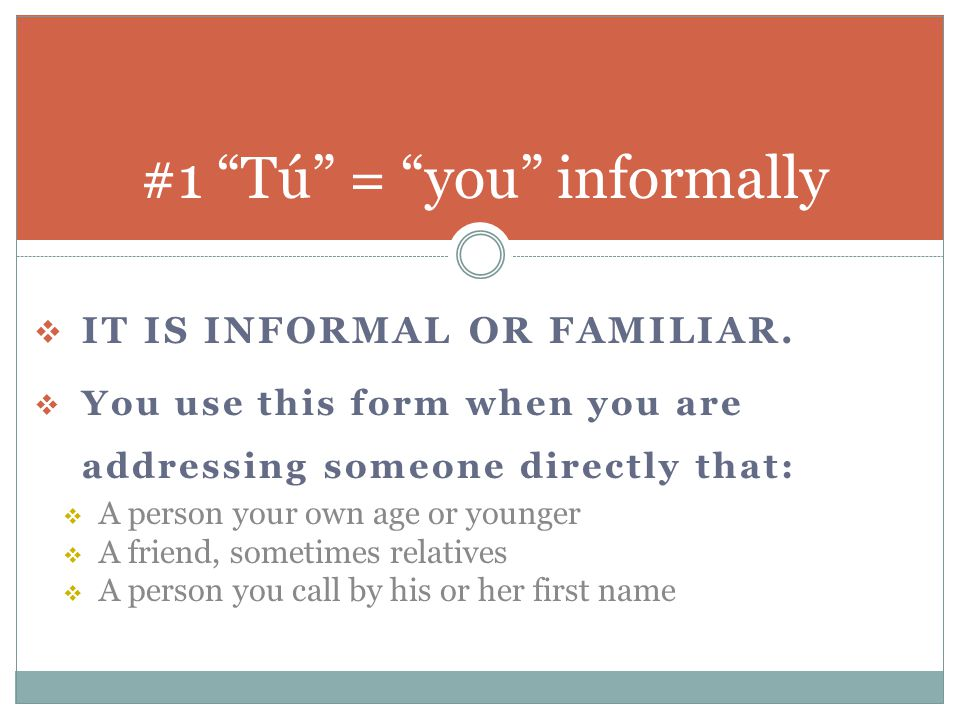  IT IS INFORMAL OR FAMILIAR.  You use this form when you are addressing someone directly that:  A person your own age or younger  A friend, someti