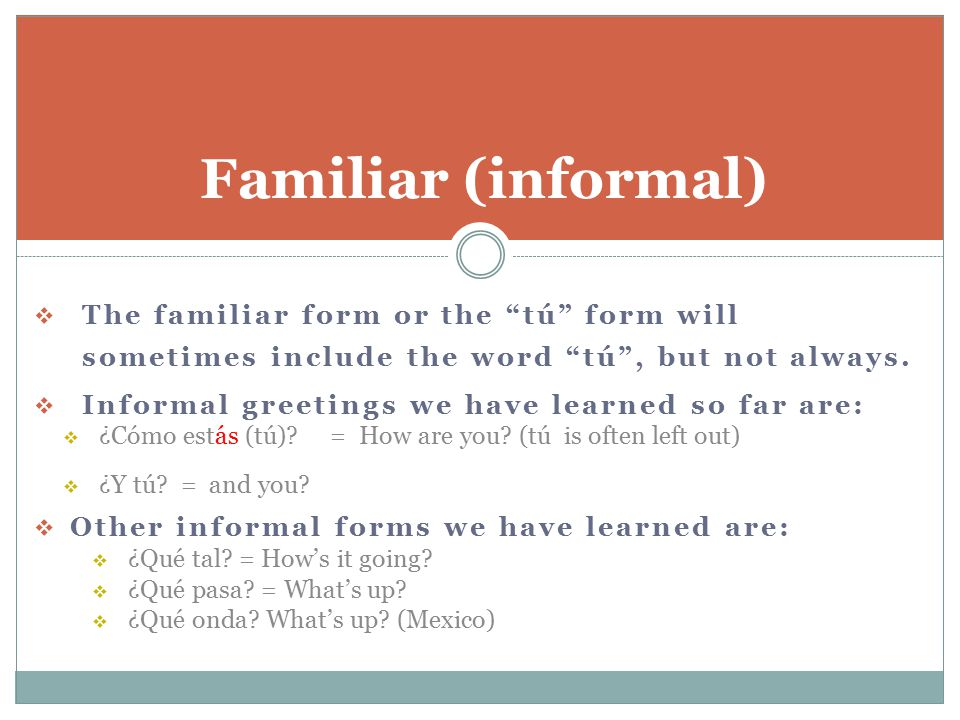 """ The familiar form or the """"tú"""" form will sometimes include the word """"tú"""", but not always.  Informal greetings we have learned so far are:  ¿Cómo es"""