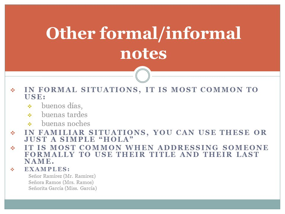  IN FORMAL SITUATIONS, IT IS MOST COMMON TO USE:  buenos días,  buenas tardes  buenas noches  IN FAMILIAR SITUATIONS, YOU CAN USE THESE OR JUST A