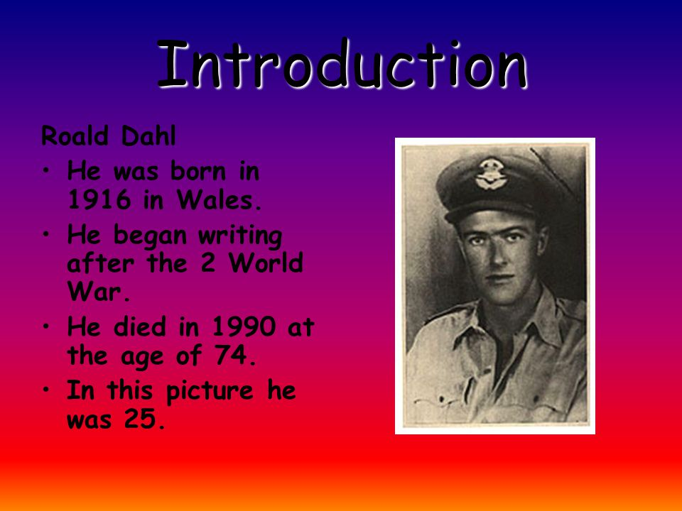 Introduction Roald Dahl He was born in 1916 in Wales.