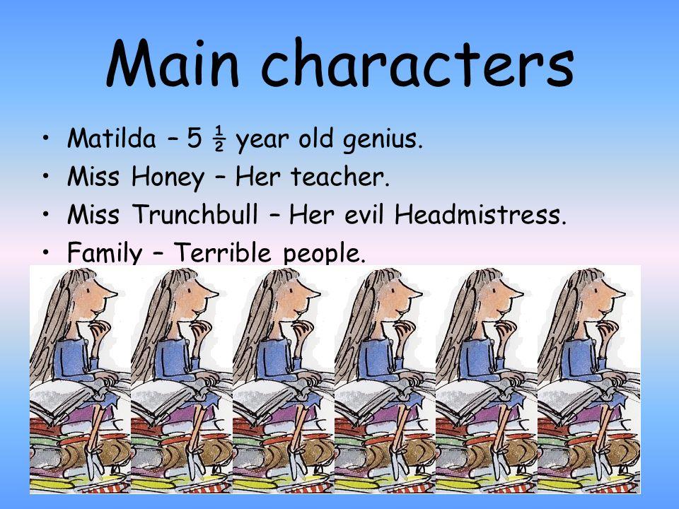 Main characters Matilda – 5 ½ year old genius. Miss Honey – Her teacher.