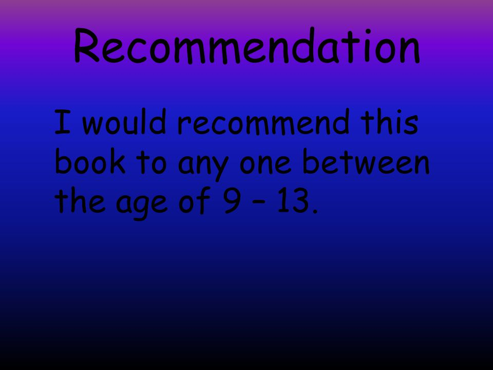 Recommendation I would recommend this book to any one between the age of 9 – 13.
