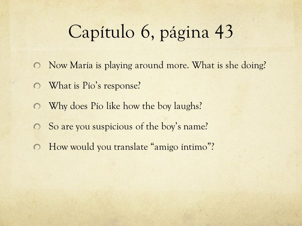 Capítulo 6, página 43 Now María is playing around more. What is she doing? What is Pío's response? Why does Pío like how the boy laughs? So are you su