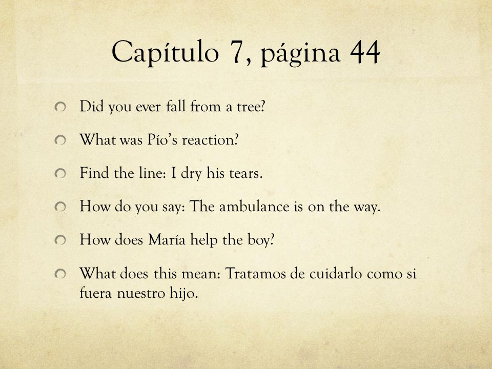 Capítulo 7, página 44 Did you ever fall from a tree? What was Pío's reaction? Find the line: I dry his tears. How do you say: The ambulance is on the