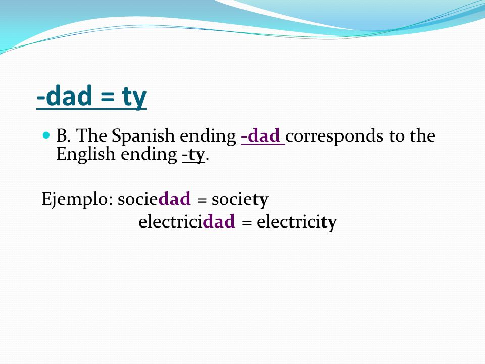 -dad = ty B. The Spanish ending -dad corresponds to the English ending -ty.