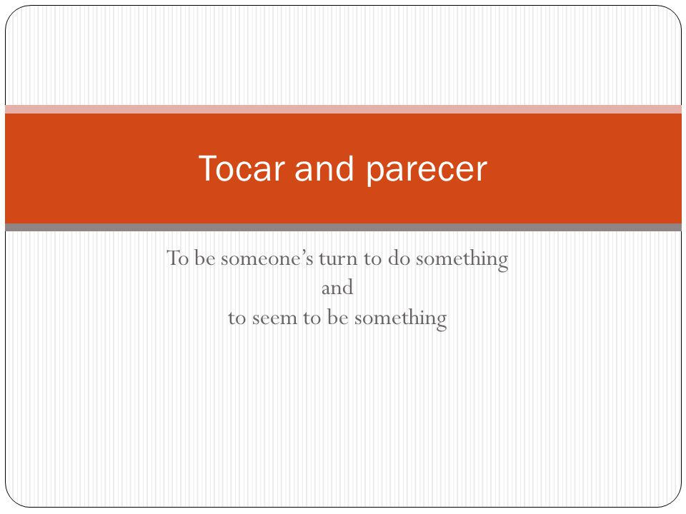 Tocar To say what you have to do, or whose turn it is to do something, use the verb TOCAR followed by an infinitive Example: Me toca leer (its my turn to read) Tocar is used like GUSTAR The verb does not change very much.