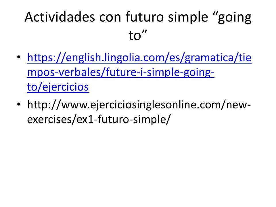 Actividades con futuro simple going to https://english.lingolia.com/es/gramatica/tie mpos-verbales/future-i-simple-going- to/ejercicios https://english.lingolia.com/es/gramatica/tie mpos-verbales/future-i-simple-going- to/ejercicios http://www.ejerciciosinglesonline.com/new- exercises/ex1-futuro-simple/
