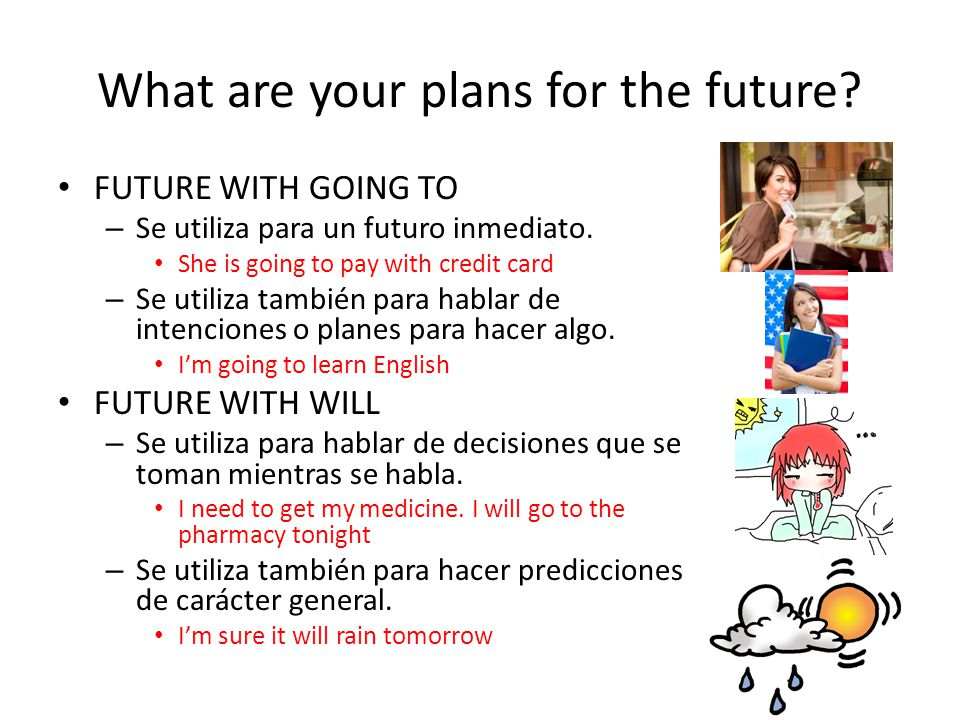 What are your plans for the future? FUTURE WITH GOING TO – Se utiliza para un futuro inmediato. She is going to pay with credit card – Se utiliza tamb