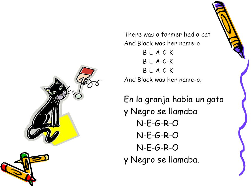 There was a farmer had a cat And Black was her name-o B-L-A-C-K And Black was her name-o.