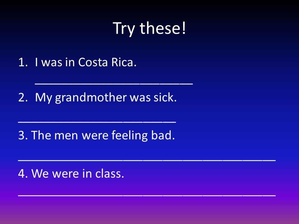 Try these.1.I was in Costa Rica. ________________________ 2.My grandmother was sick.